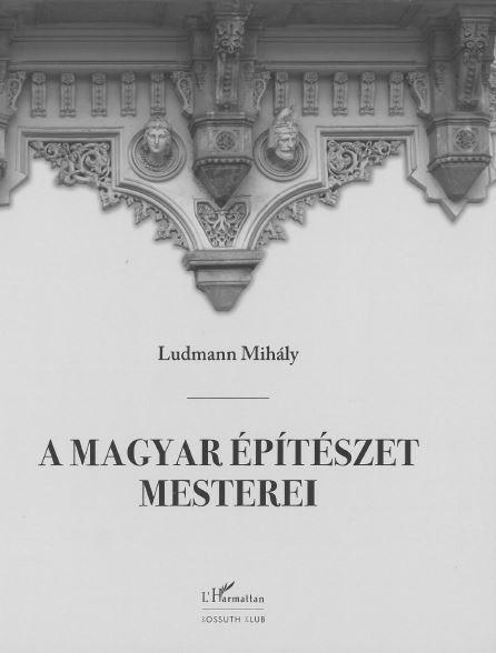 LUDMANN MIHÁLY - A MAGYAR ÉPÍTÉSZET MESTEREI - ÚJ, JAVÍTOTT KIADÁS