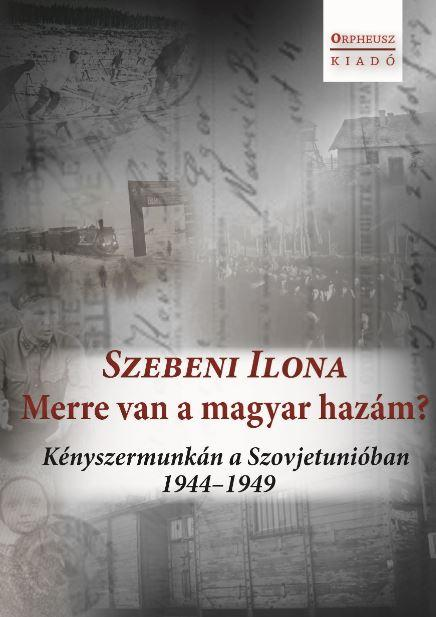 MERRE VAN A MAGYAR HAZÁM? - KÉNYSZERMUNKÁN A SZOVJETUNIÓBAN 1944-1949
