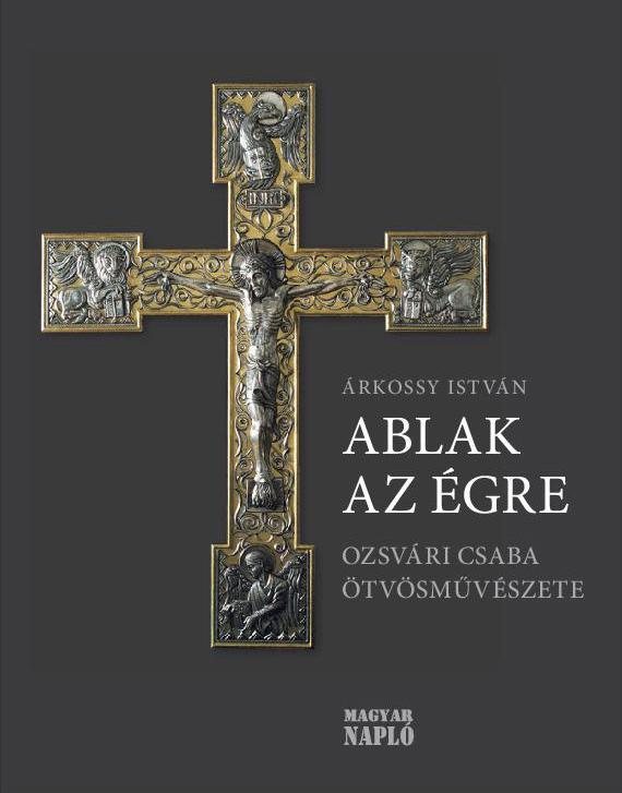 Árkossy István - ABLAK AZ ÉGRE - OZSVÁRI CSABA ÖTVÖSMŰVÉSZETE