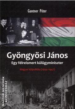 GANTNER PÉTER - GYÖNGYÖSI JÁNOS - EGY FÉLREISMERT KÜLÜGYMINISZTER -  MAGYAR KÜLPOLITIKA 1944-194