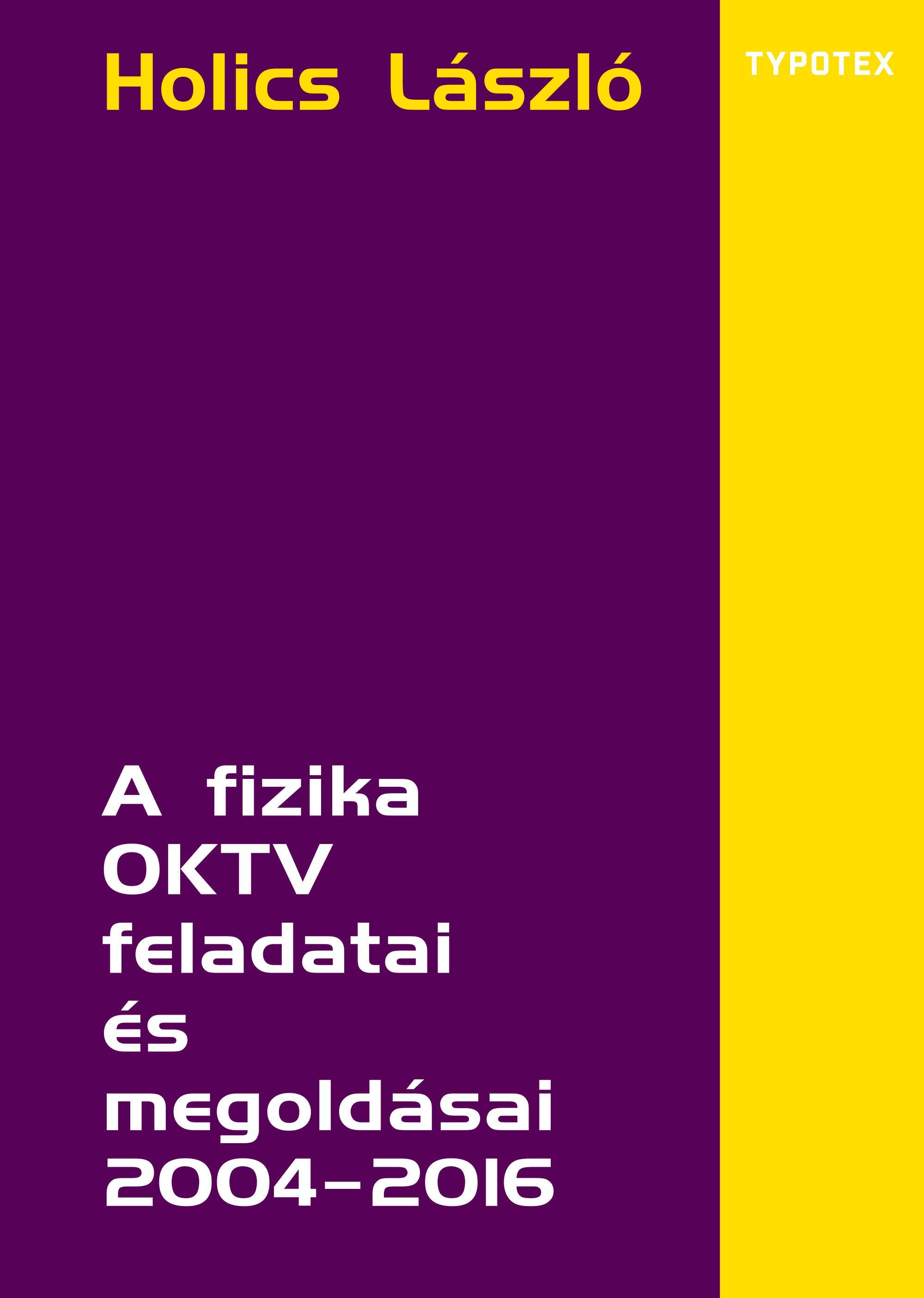 HOLICS LÁSZLÓ - A FIZIKA OKTV FELADATAI ÉS MEGOLDÁSAI 2004–2016