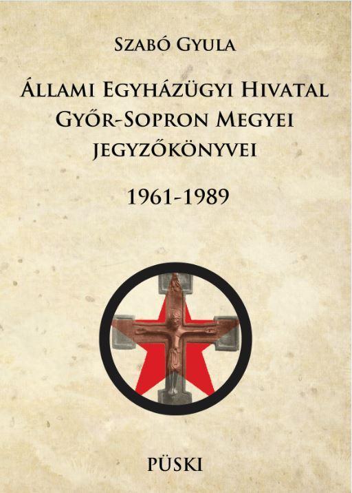 SZABÓ GYULA - ÁLLAMI EGYHÁZÜGYI HIVATAL GYŐR-SOPRON MEGYEI JEGYZŐKÖNYVEI 1961-1989 - ÜKH 2017