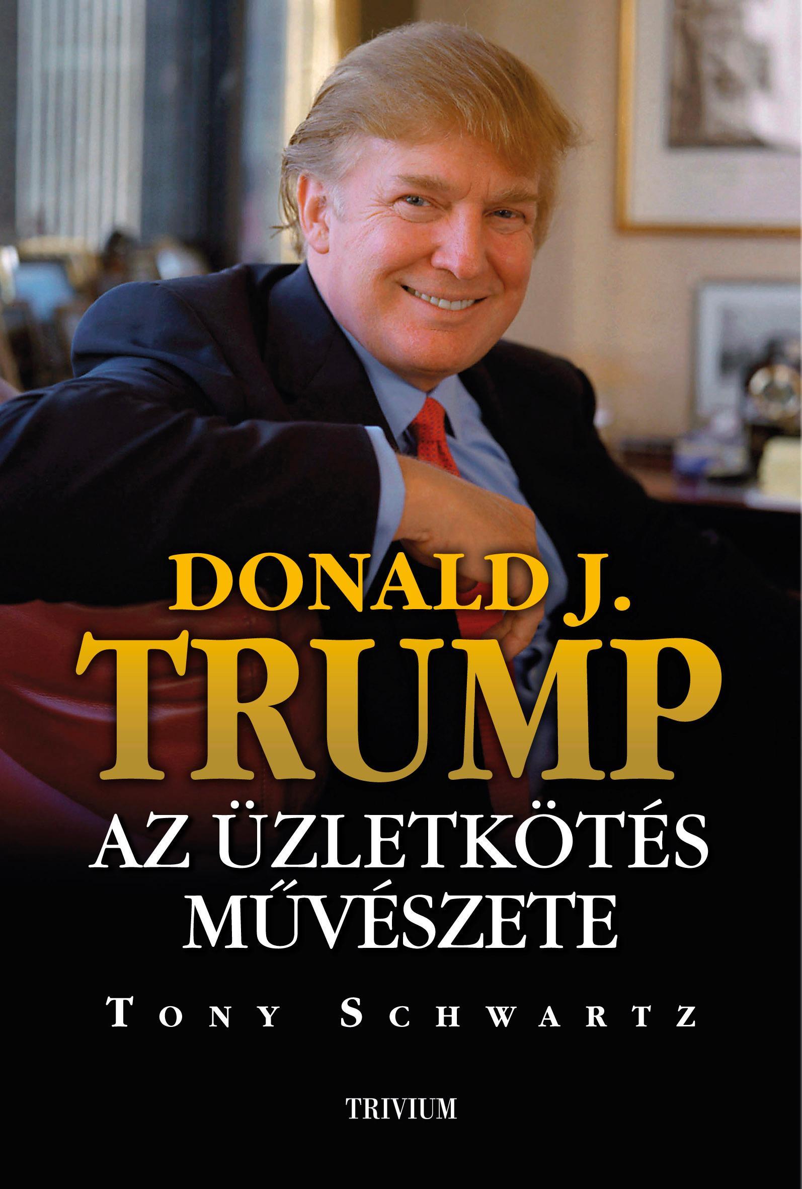 SCHWARTZ, TONY - DONALD J. TRUMP - AZ ÜZLETKÖTÉS MŰVÉSZETE