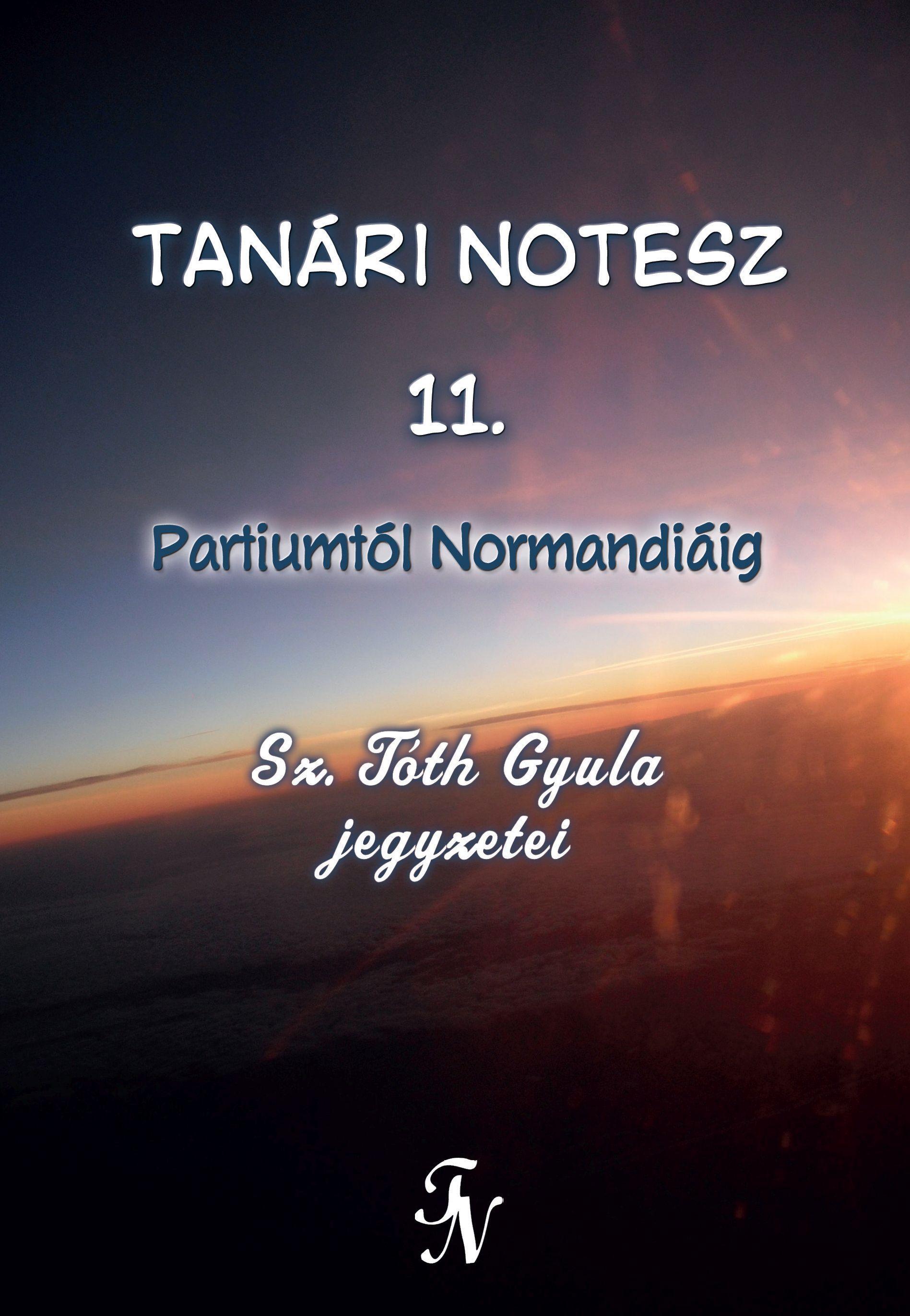SZ. TÓTH GYULA - TANÁRI NOTESZ 11. - ÜKH 2017 - PARTIUMTÓL NORMANDIÁIG