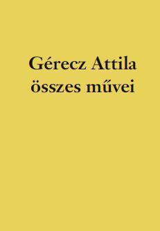- - GÉRECZ ATTILA ÖSSZES MŰVEI - KRITIKAI KIADÁS