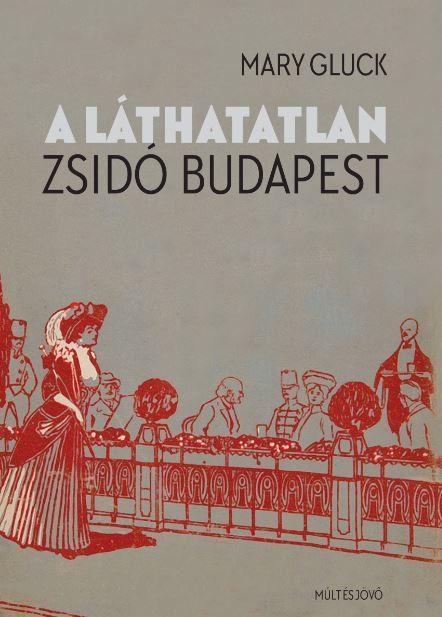 GLUCK, MARY - A LÁTHATATLAN ZSIDÓ BUDAPEST