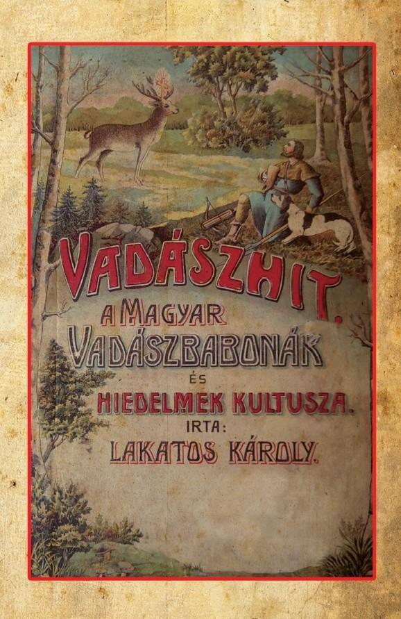 VADÁSZHIT - A MAGYAR VADÁSZBABONÁK ÉS HIEDELMEK KULTUSZA