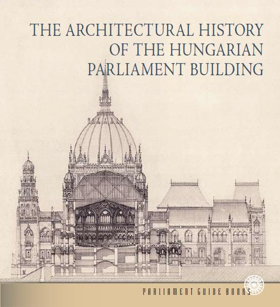 THE ARCHITECTURAL HISTORY OF THE HUNGARIAN PARLIAMENT BUILDING