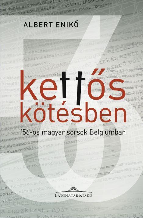 KETTŐS KÖTÉSBEN - '56-OS MAGYAR SORSOK BELGIUMBAN - ALBERT ENIKŐ INTERJÚKÖTETE