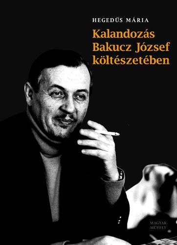 - - KALANDOZÁS BAKUCZ JÓZSEF KÖLTÉSZETÉBEN