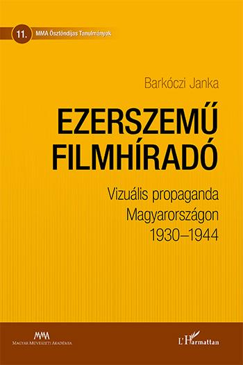 BARKÓCZI JANKA - EZERSZEMŰ FILMHÍRADÓ – VIZUÁLIS PROPAGANDA MAGYARORSZÁGON 1930–1944