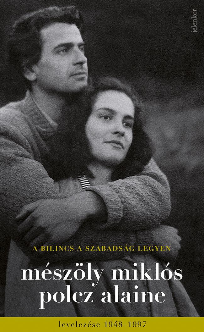 A BILINCS A SZABADSÁG LEGYEN - MÉSZÖLY MIKLÓS ÉS POLCZ ALAINE LEVELEZÉSE 1948-19
