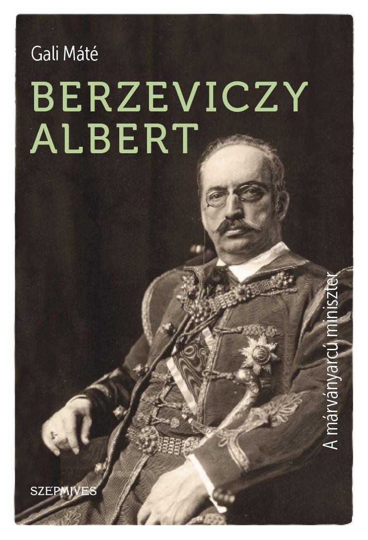 BERZEVICZY ALBERT - A MÁRVÁNYARCÚ MINISZTER