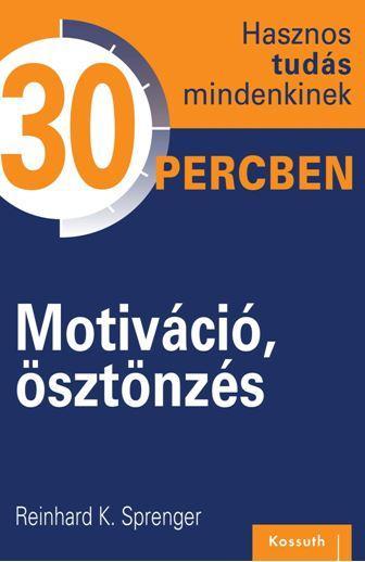 MOTIVÁCIÓ, ÖSZTÖNZÉS - HASZNOS TUDÁS MINDENKINEK 30 PERCBEN