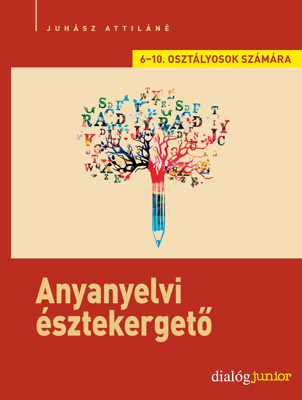 ANYANYELVI ÉSZTEKERGETŐ - KREATÍV NYELVI FELADATSOROK 6-7. ÉS 8-10. OSZTÁLYOSOK