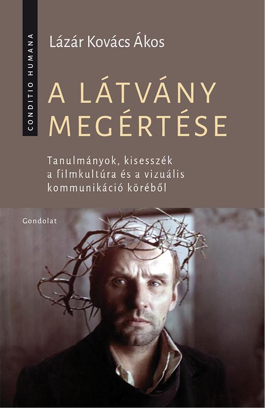 LÁZÁR KOVÁCS ÁKOS - A LÁTVÁNY MEGÉRTÉSE - TANULMÁNYOK, KISESSZÉK...