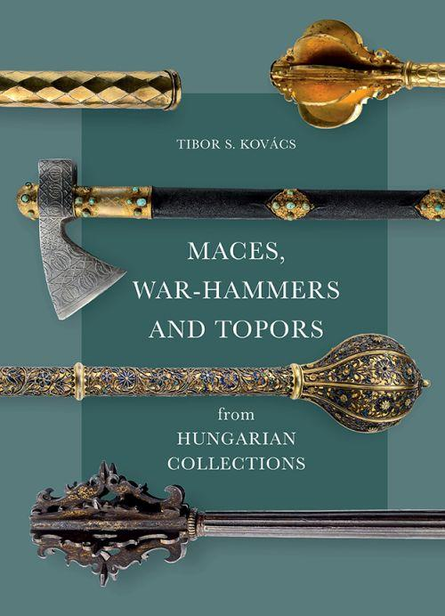KOVÁCS S. TIBOR - MACES, WAR-HAMMERS AND TOPORS FROM HUNGARIAN COLLECTIONS