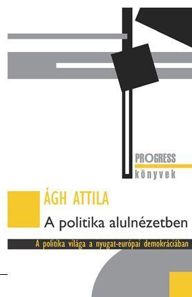ÁGH ATTILA - A POLITIKA ALULNÉZETBEN