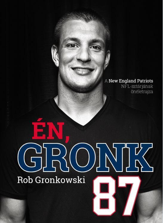 GRONKOWSKI, ROB - ÉN, GRONK - A NEW ENGLAND PATRIOTS NFL-SZTÁRJÁNAK ÖNÉLETRAJZA