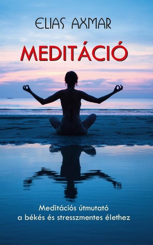 MEDITÁCIÓ - MEDITÁCIÓS ÚTMUTATÓ A BÉKÉS ÉS STRESSZMENTES ÉLETHEZ