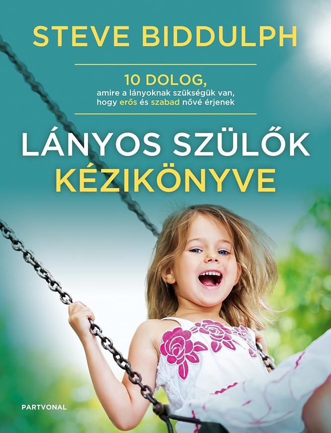 LÁNYOS SZÜLŐK KÉZIKÖNYVE - 10 DOLOG, AMIRE A LÁNYOKNAK SZÜKSÉGÜK VAN, HOGY ERŐS