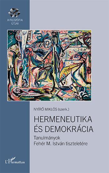 HERMENEUTIKA ÉS DEMOKRÁCIA - TANULMÁNYOK FEHÉR M. ISTVÁN TISZTELETÉRE