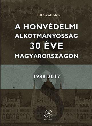 TILL SZABOLCS - A HONVÉDELMI ALKOTMÁNYOSSÁG 30 ÉVE MAGYARORSZÁGON 1988 - 2017