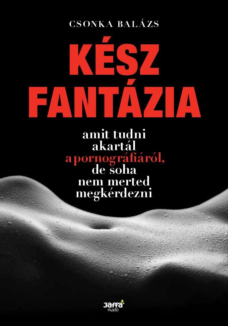 KÉSZ FANTÁZIA - AMIT TUDNI AKARTÁL A PORNOGRÁFIÁRÓL, DE SOHA NEM MERTED MEGKÉRDE