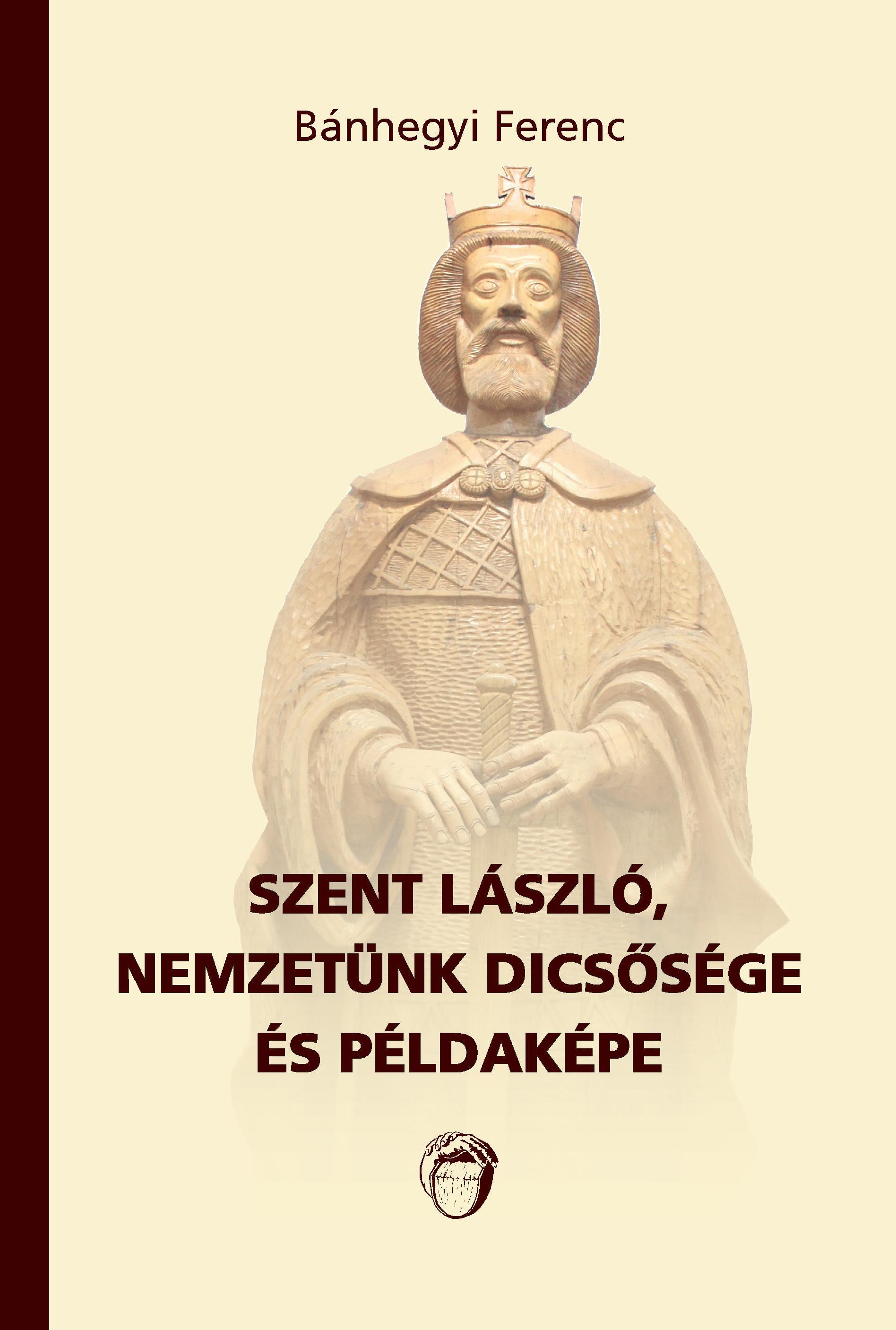 SZENT LÁSZLÓ, NEMZETÜNK DICSŐSÉGE ÉS PÉLDAKÉPE