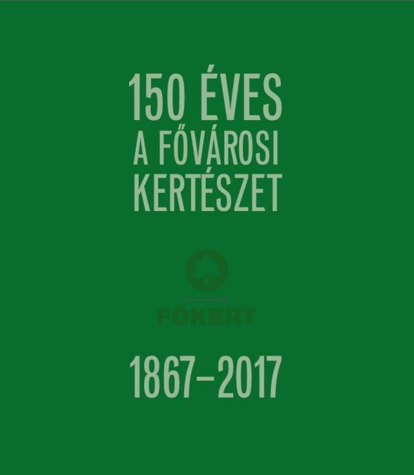 - - 150 ÉVES A FŐVÁROSI KERTÉSZET 1867-2017