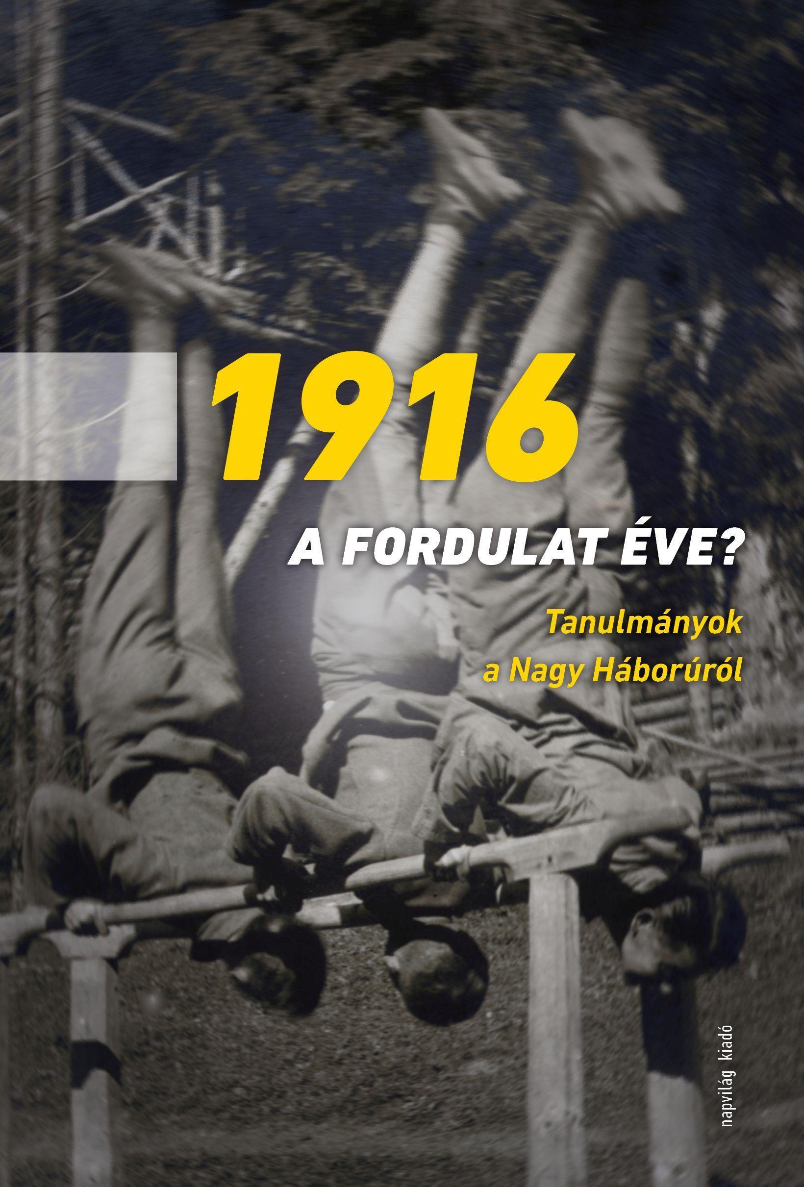 - - 1916 A FORDULAT ÉVE? - TANULMÁNYOK A NAGY HÁBORÚRÓL