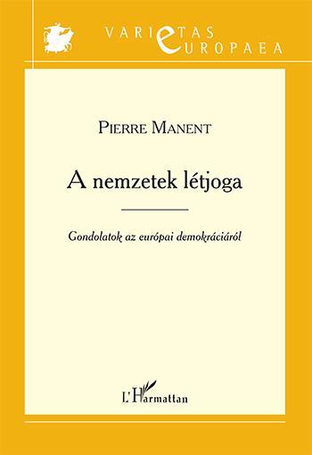 MANENT, PIERRE - A NEMZETEK LÉTJOGA - GONDOLATOK AZ EURÓPAI DEMOKRÁCIÁRÓL