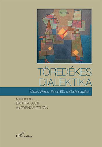 BARTHA JUDIT ÉS GYENGE ZOLTÁN (SZERK.) - TÖREDÉKES DIALEKTIKA - ÍRÁSOK WEISS JÁNOS 60. SZÜLETÉSNAPJÁRA