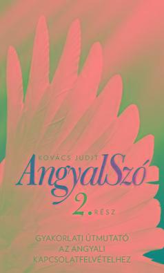 ANGYALSZÓ 2. - GYAKORLATI ÚTMUTATÓ AZ ANGYALI  KAPCSOLATFELVÉTELHEZ  ÚJ KIADÁS