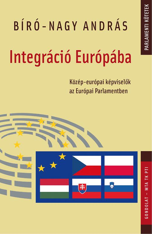 BÍRÓ-NAGY ANDRÁS - INTEGRÁCIÓ EURÓPÁBA - KÖZÉP-EURÓPAI KÉPVISELŐK AZ EURÓPAI PARLAMENTBEN