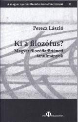 PERECZ LÁSZLÓ - KI A FILOZÓFUS? - MAGYAR FILOZÓFIATÖRTÉNETI TANULMÁNYOK