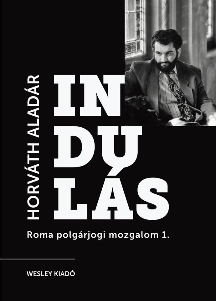 HORVÁTH ALADÁR - INDULÁS - A ROMA POLGÁRJOGI MOZGALOM SZEMÉLYES TÖRTÉNETE 1.