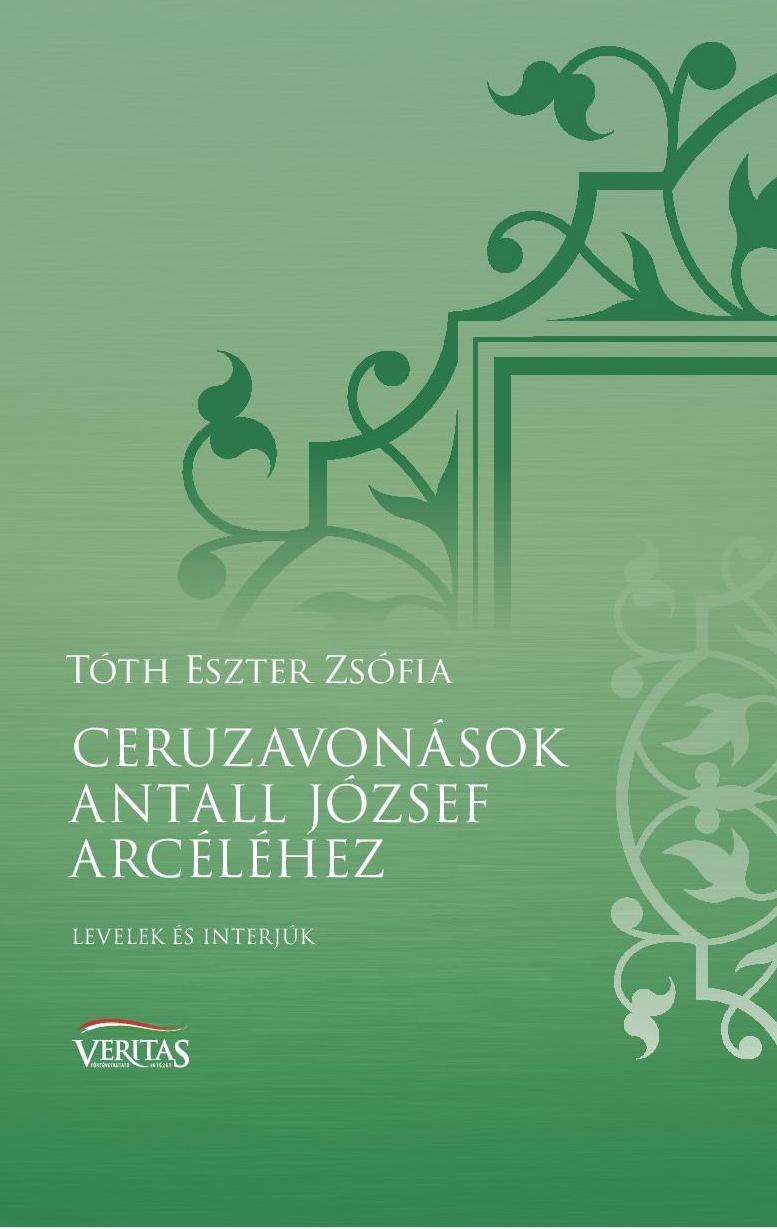 TÓTH ESZTER ZSÓFIA - CERUZAVONÁSOK ANTALL JÓZSEF ARCÉLÉHEZ - LEVELEK ÉS INTERJÚK