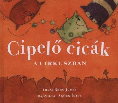 BERG JUDIT - CIPELŐ CICÁK A CIRKUSZBAN   (KIS ALAKÚ)