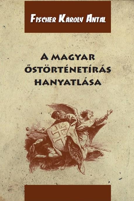 A MAGYAR ŐSTÖRTÉNETÍRÁS HANYATLÁSA