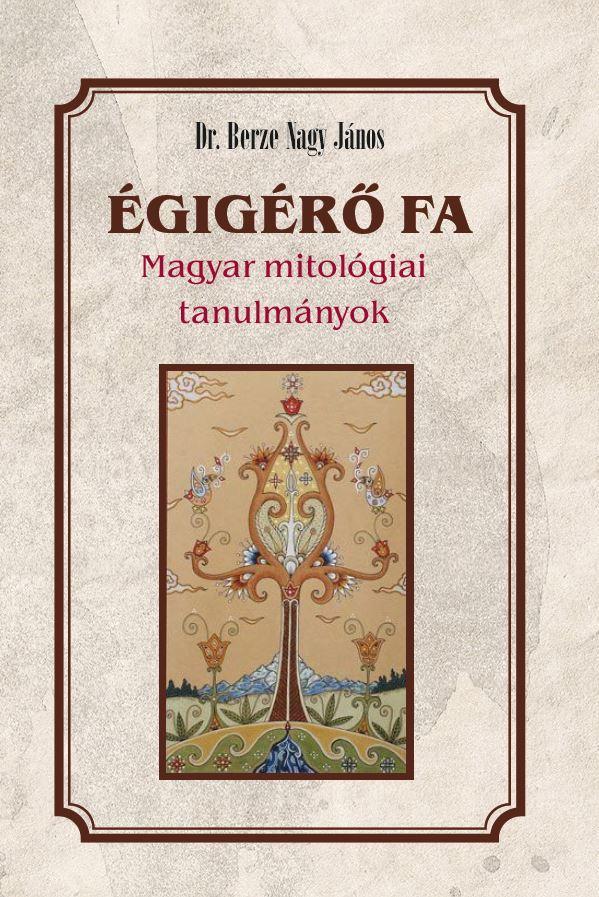 ÉGIGÉRÕ FA - MAGYAR MITOLÓGIAI TANULMÁNYOK
