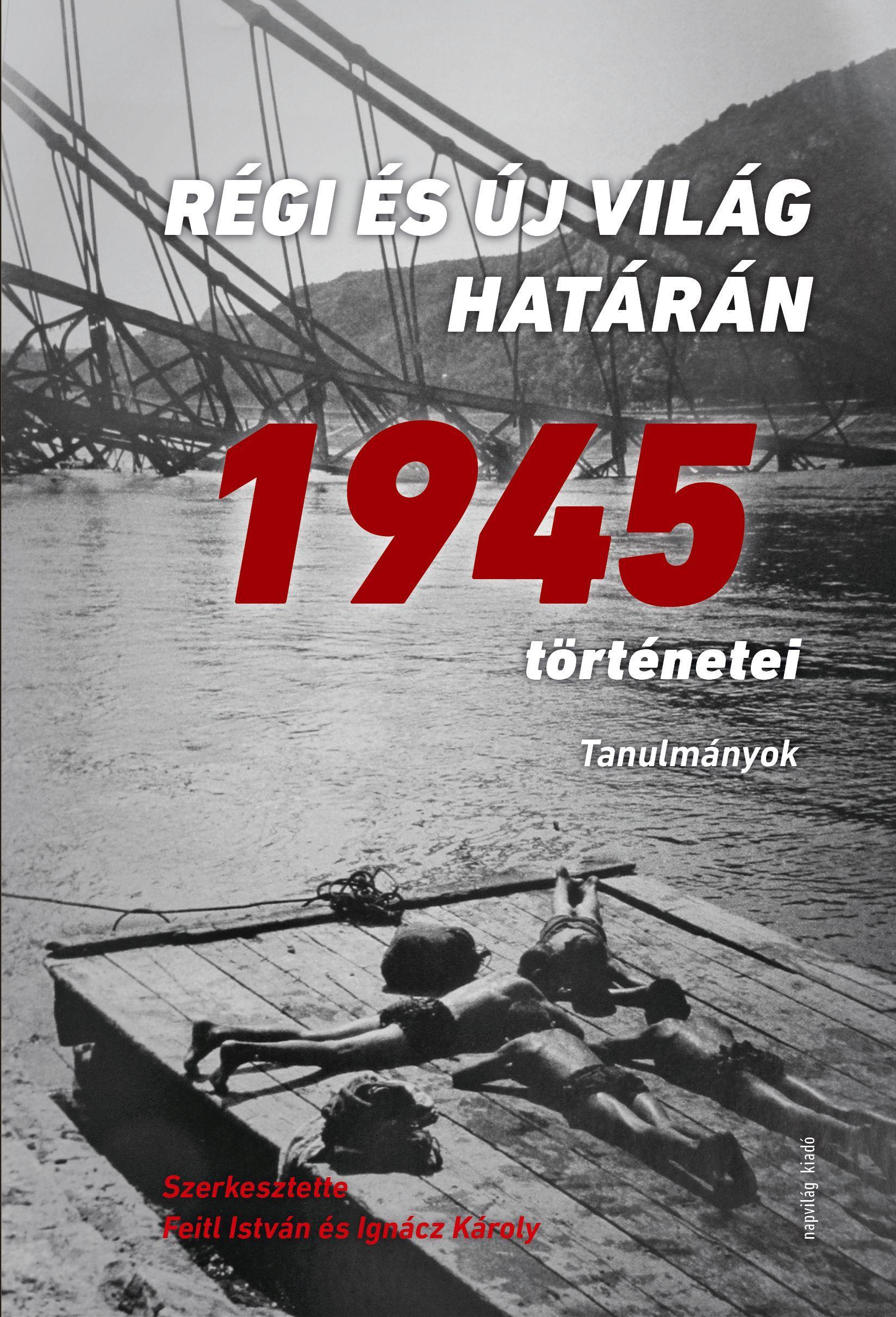 RÉGI ÉS ÚJ VILÁG HATÁRÁN - 1945 TÖRTÉNETEI - ÜKH 2018