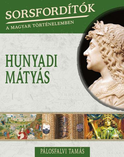 HUNYADI MÁTYÁS - SORSFORDÍTÓK A MAGYAR TÖRTÉNELEMBEN