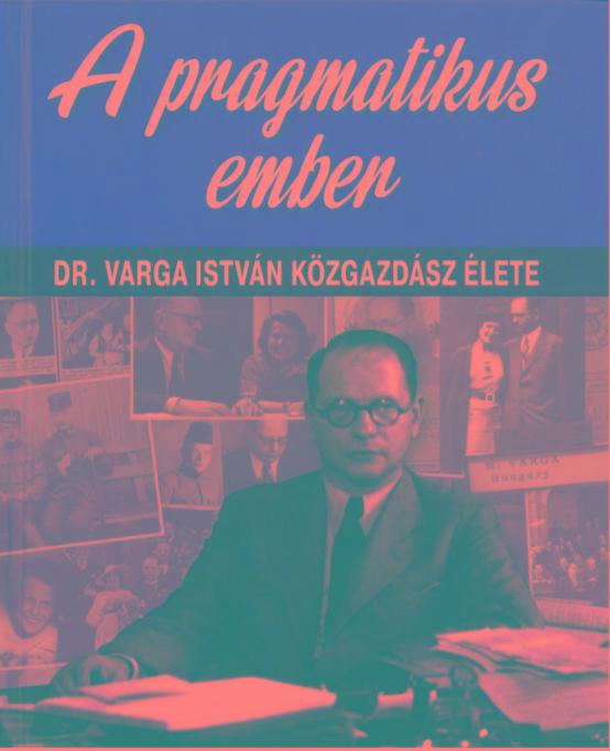 A PRAGMATIKUS EMBER - DR. VARGA ISTVÁN KÖZGAZDÁSZ ÉLETE