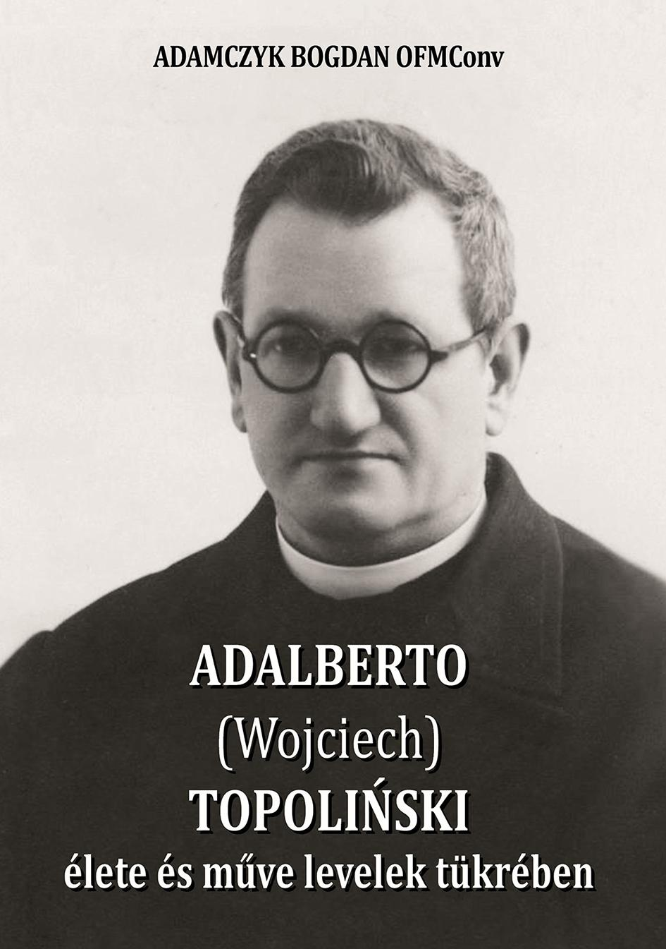 ADALBERTO (WOJCIECH) TOPOLIÑSKI ÉLETE ÉS MÛVE LEVELEK TÜKRÉBEN