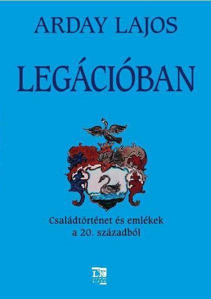 LEGÁCIÓBAN - CSALÁDTÖRTÉNET ÉS EMLÉKEK A 20. SZÁZADBÓL