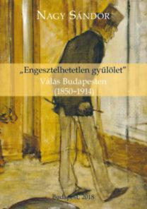 """""""ENGESZTELHETETLEN GYÛLÖLET"""" - VÁLÁS BUDAPESTEN (1850-1914)"""
