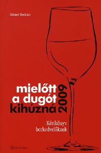 MIELŐTT A DUGÓT KIHÚZNÁ 2009 - KÉZIKÖNYV BORKEDVELŐKNEK -