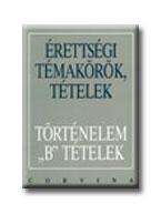 """ÉRETTSÉGI TÉTELEK - TÖRTÉNELEM """"B"""" TÉTELEK"""